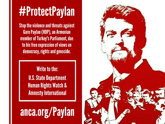 Armenian Americans and human rights advocates are encouraged to visit anca.org/paylan and urge the State Department and leading human rights groups to speak out about the attacks and intimidation of Turkey parliamentarian Garo Paylan.