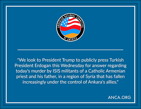 The ANCA has called on President Trump to put the ISIS killing of the Armenian Catholic cleric Fr. Hovsep Petoian and his father on the agenda during the Erdogan meeting on Wednesday